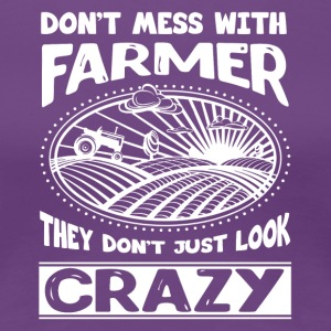 Don't Mess With Farmer They Don't Just Look Crazy - Women's Premium T-Shirt