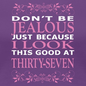 Dont be Jealous I look this good at thirty seven - Women's Premium T-Shirt