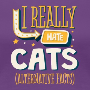 I REALLY HATE CATS - ALTERNATIVE FACTS - Women's Premium T-Shirt