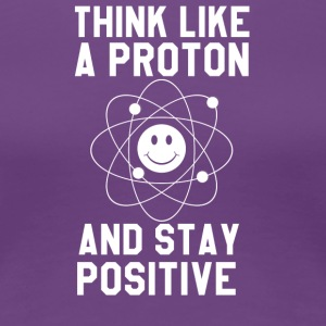 Think Like A Proton and Stay Positive - Women's Premium T-Shirt