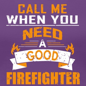 Call Me When You Need A Good Firefighter T Shirt - Women's Premium T-Shirt