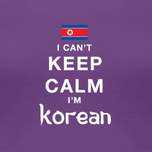 I CAN'T KEEP CALM I'M KOREAN - Women's Premium T-Shirt