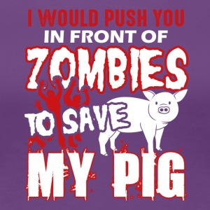I Would Push You In Front Of Zombies Save My Pig - Women's Premium T-Shirt