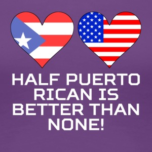 Half Puerto Rican Is Better Than None - Women's Premium T-Shirt