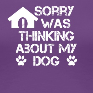Sorry i was thinking about my dog - Women's Premium T-Shirt