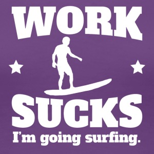 Work Sucks I'm Going Surfing - Women's Premium T-Shirt