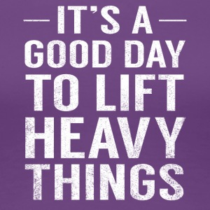 It's A Good Day To Lift Heavy Things Funny Fathers - Women's Premium T-Shirt