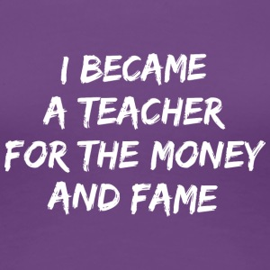 I became a teacher for the money and fame - Women's Premium T-Shirt