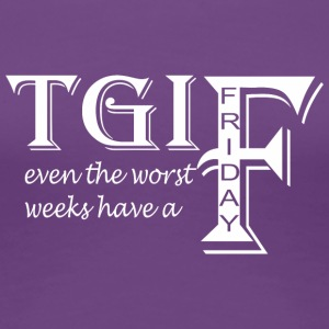 TGIF Even The Worst Weeks Have A Friday - Women's Premium T-Shirt