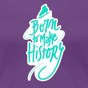 Born to make history - Women's Premium T-Shirt