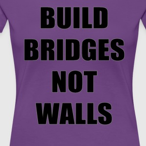 Build Bridges Not Walls - Women's Premium T-Shirt