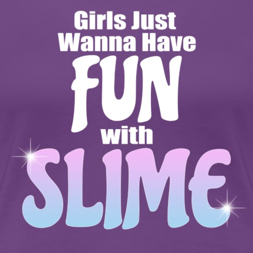 Girls Just Wanna Have Fun With Slime - Women's Premium T-Shirt