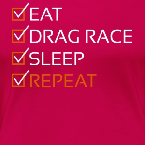 Eat,Drag race,Sleep,Repeat-Funny Gift Shirt,Hoodie - Women's Premium T-Shirt