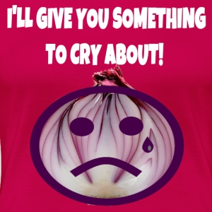 I'll Give You Something To Cry About - Women's Premium T-Shirt