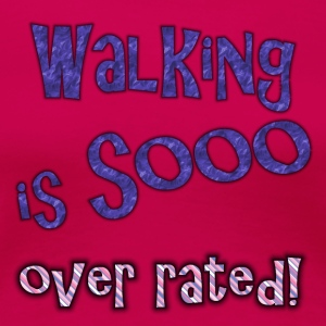 walking is so over rated - Women's Premium T-Shirt