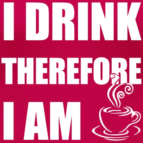 I Drink Therefore I Am Coffee - Women's Premium T-Shirt