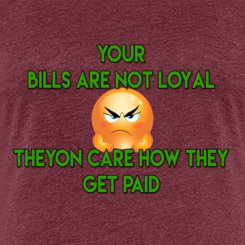 YOUR BILLS NOT LOYAL - Women's Premium T-Shirt