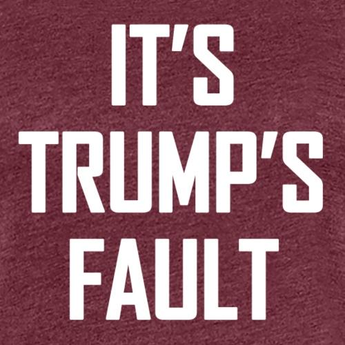 It's Trump's Fault - Women's Premium T-Shirt