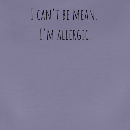 I can't be mean. I'm allergic - Women's Premium T-Shirt