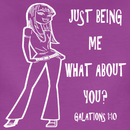 Just Being Me, What About You? Galatians 1:10 - Women's Premium T-Shirt