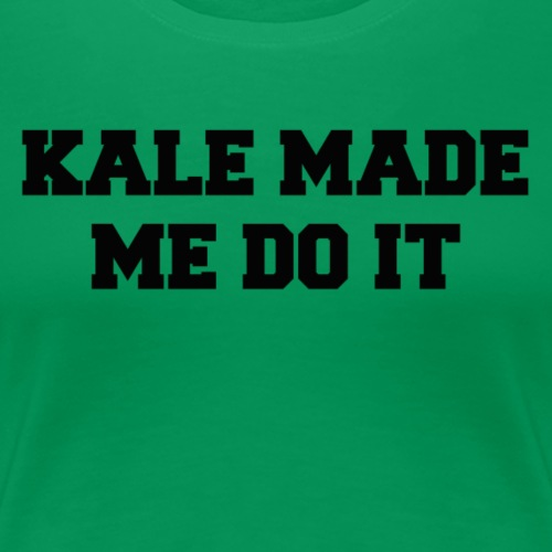 Kale Made Me Do It - Women's Premium T-Shirt