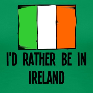 I'd Rather Be In Ireland - Women's Premium T-Shirt