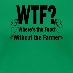 Where's the Food Without the Farmer - Women's Premium T-Shirt
