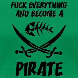 fUCK EVERYTHING AND BECOME A PIRATE - Women's Premium T-Shirt
