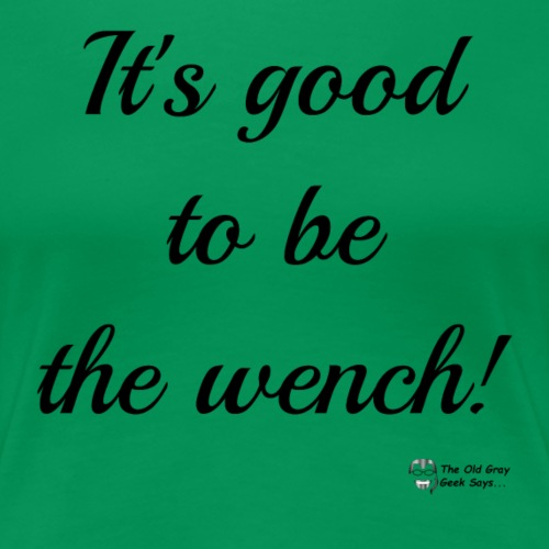 It's Good To Be The Wench! - Women's Premium T-Shirt