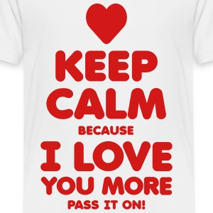 KEEP CALM because I LOVE YOU MORE - Toddler Premium T-Shirt