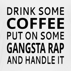 Drink Some Coffee Put On Some Gangsta Rap - Toddler Premium T-Shirt