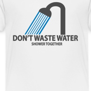 Don t Waste Water - Toddler Premium T-Shirt