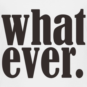 What ever! - Toddler Premium T-Shirt