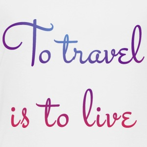 To travel is to live - Toddler Premium T-Shirt
