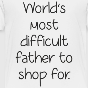 Fathers Day Gift - World Difficult Father to Shop - Toddler Premium T-Shirt