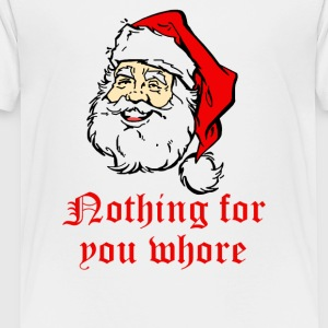 Nothing For You Whore Rude Christmas - Toddler Premium T-Shirt