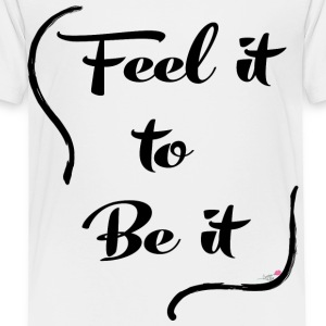 Feel it to Be it - Toddler Premium T-Shirt