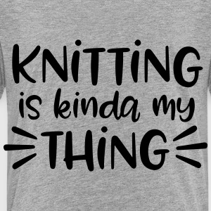 Knitting is Kinda My Thing - Toddler Premium T-Shirt