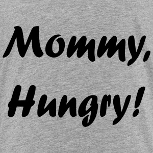 Mommy, Hungry! - Toddler Premium T-Shirt