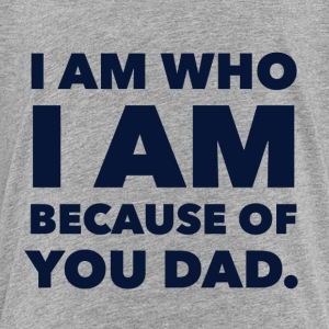 I am who I am because of you dad! - Toddler Premium T-Shirt