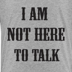 I am not here to talk - Toddler Premium T-Shirt