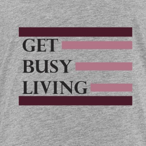 Get Busy Living - Toddler Premium T-Shirt