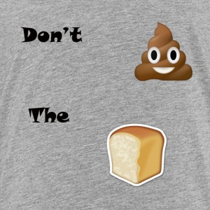 Don't Sh*t The Bread - Toddler Premium T-Shirt