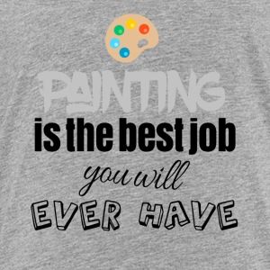 Painting is the best job you will ever have - Toddler Premium T-Shirt
