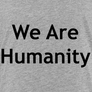 We Are Humanity - Toddler Premium T-Shirt