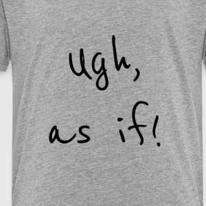 Ugh as if Black - Toddler Premium T-Shirt