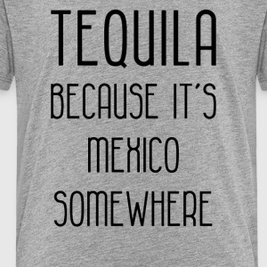 tequila because its mexico somewhere funny - Toddler Premium T-Shirt