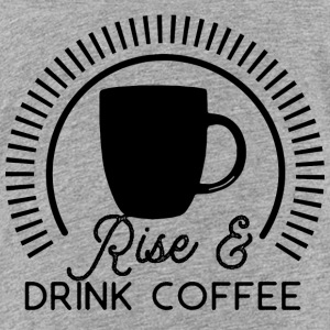 Rise and Drink Coffee - Toddler Premium T-Shirt