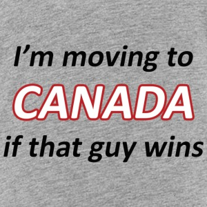 Moving to Canada if that guy wins - Toddler Premium T-Shirt
