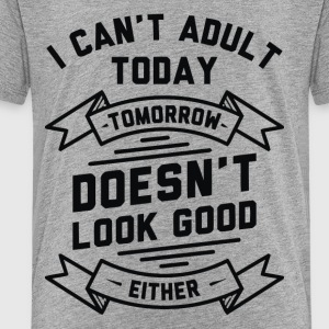 I Cant Adult Today Or Tomorrow - Toddler Premium T-Shirt